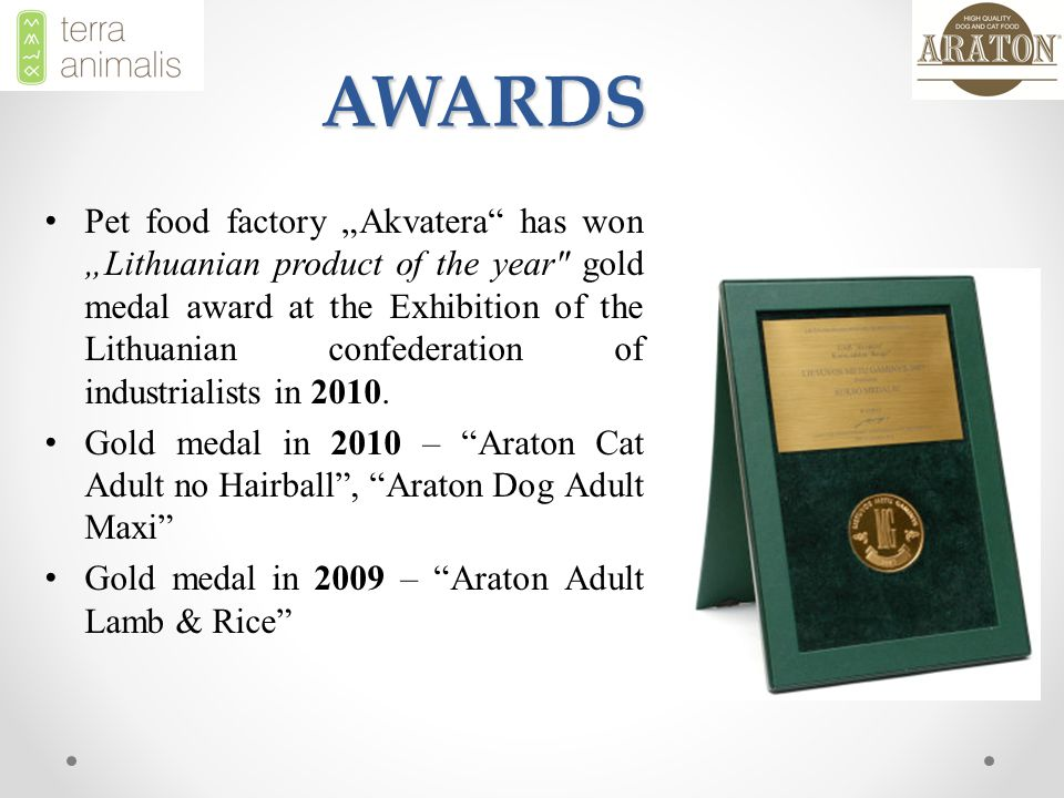 "AWARDS Pet food factory ""Akvatera has won ""Lithuanian product of the year gold medal award at the Exhibition of the Lithuanian confederation of industrialists in 2010."
