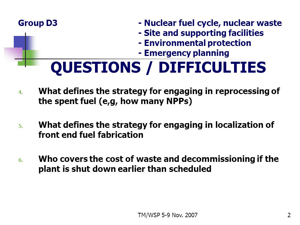 TM/WSP 5-9 Nov. 20072 Group D3- Nuclear fuel cycle, nuclear waste - Site and supporting facilities - Environmental protection - Emergency planning QUE
