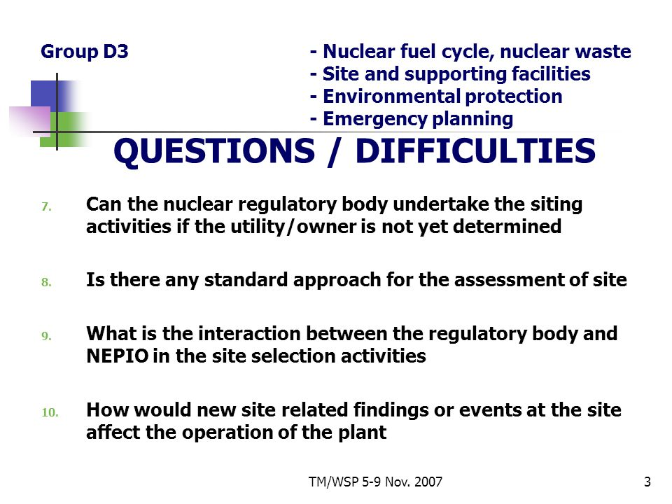 TM/WSP 5-9 Nov. 20073 Group D3- Nuclear fuel cycle, nuclear waste - Site and supporting facilities - Environmental protection - Emergency planning QUE
