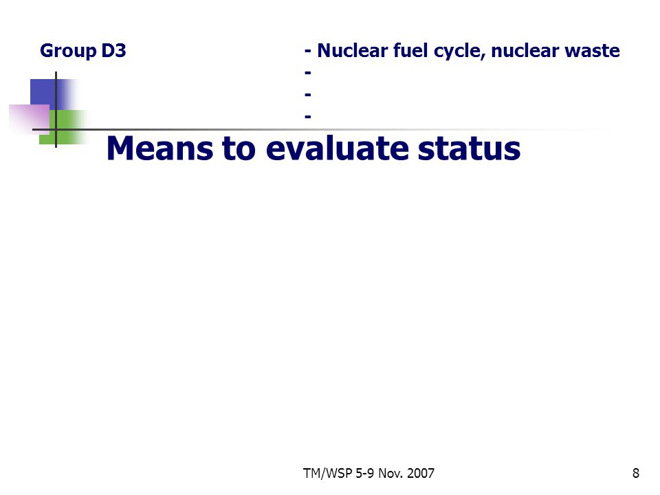 TM/WSP 5-9 Nov. 20078 Group D3- Nuclear fuel cycle, nuclear waste - - - Means to evaluate status