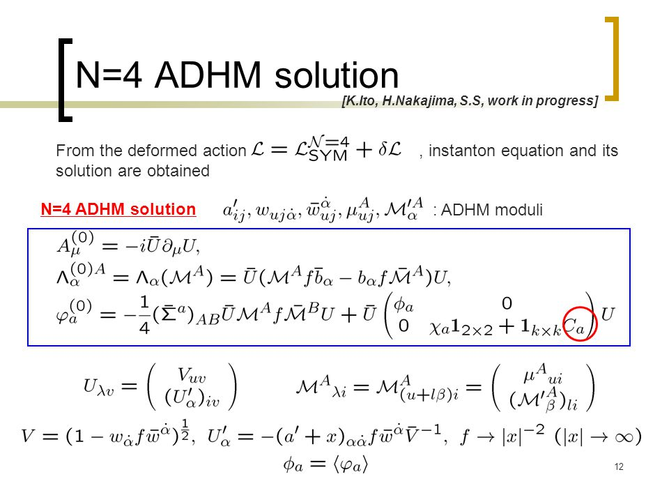 12 N=4 ADHM solution [K.Ito, H.Nakajima, S.S, work in progress] From the deformed action, instanton equation and its solution are obtained : ADHM moduli