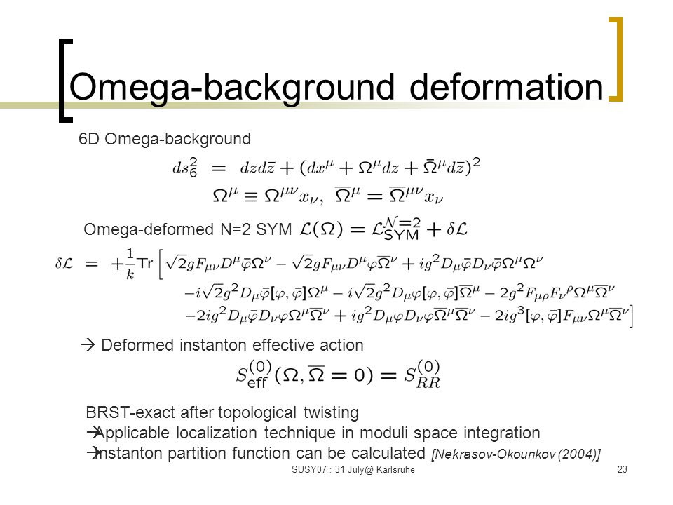 SUSY07 : 31 July@ Karlsruhe23 Omega-background deformation 6D Omega-background Omega-deformed N=2 SYM BRST-exact after topological twisting  Applicable localization technique in moduli space integration  Instanton partition function can be calculated [Nekrasov-Okounkov (2004)]  Deformed instanton effective action