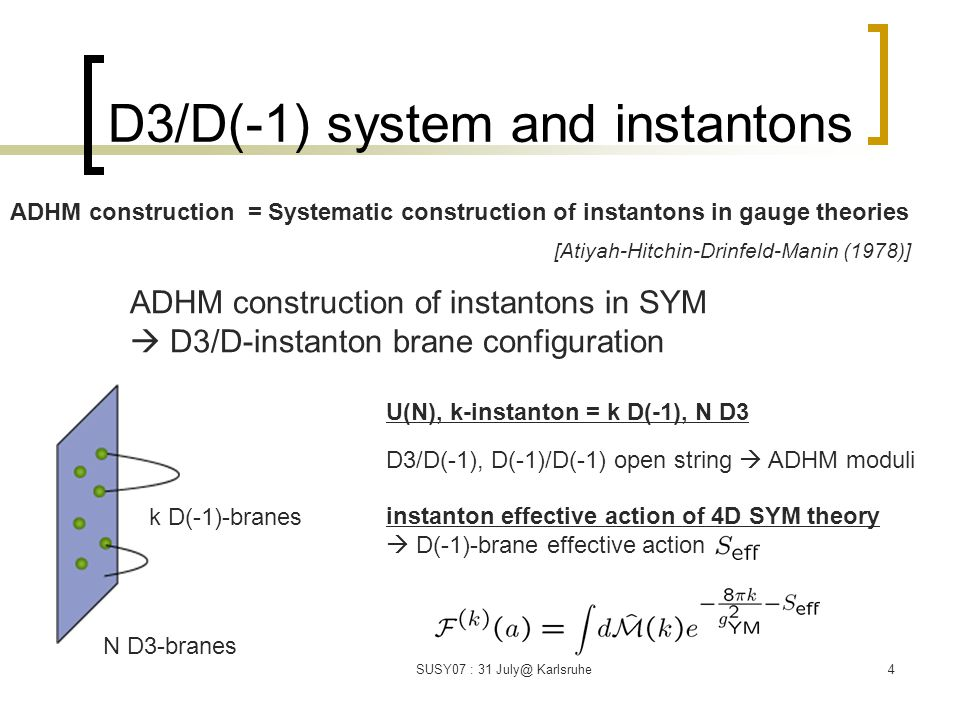SUSY07 : 31 July@ Karlsruhe4 D3/D(-1) system and instantons N D3-branes k D(-1)-branes D3/D(-1), D(-1)/D(-1) open string  ADHM moduli ADHM construction = Systematic construction of instantons in gauge theories [Atiyah-Hitchin-Drinfeld-Manin (1978)] U(N), k-instanton = k D(-1), N D3 instanton effective action of 4D SYM theory  D(-1)-brane effective action ADHM construction of instantons in SYM  D3/D-instanton brane configuration
