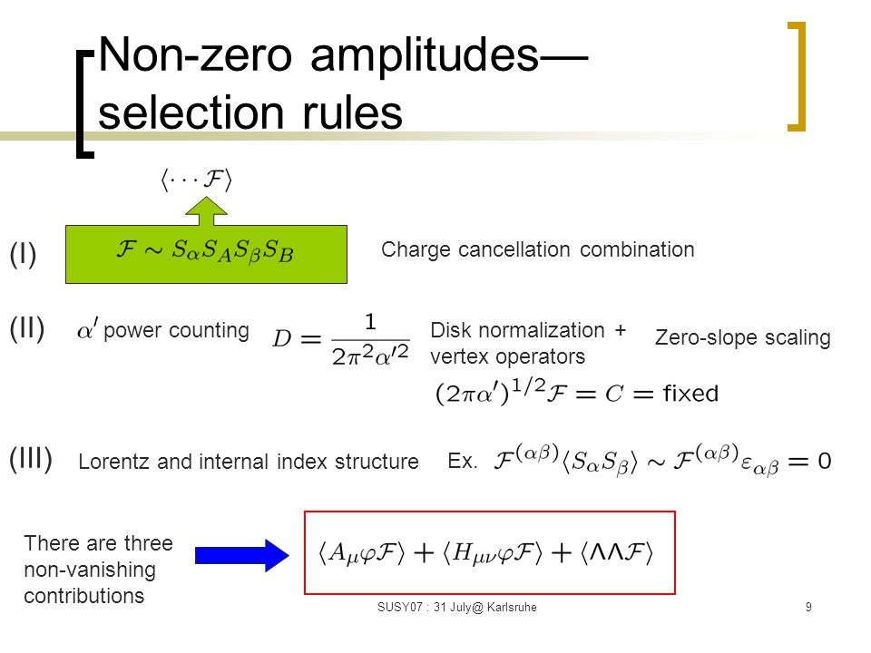 SUSY07 : 31 July@ Karlsruhe9 Non-zero amplitudes— selection rules Charge cancellation combination (I) (II) power countingDisk normalization + vertex operators (III) Lorentz and internal index structure Ex.
