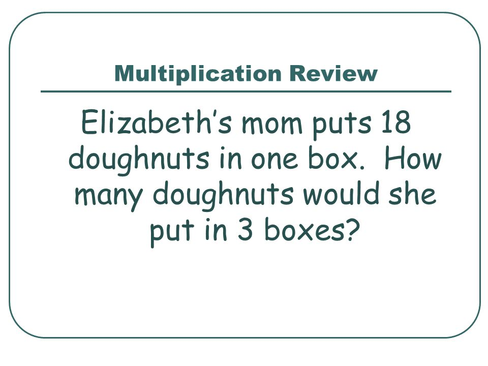 Multiplication Review Elizabeth's mom puts 18 doughnuts in one box.