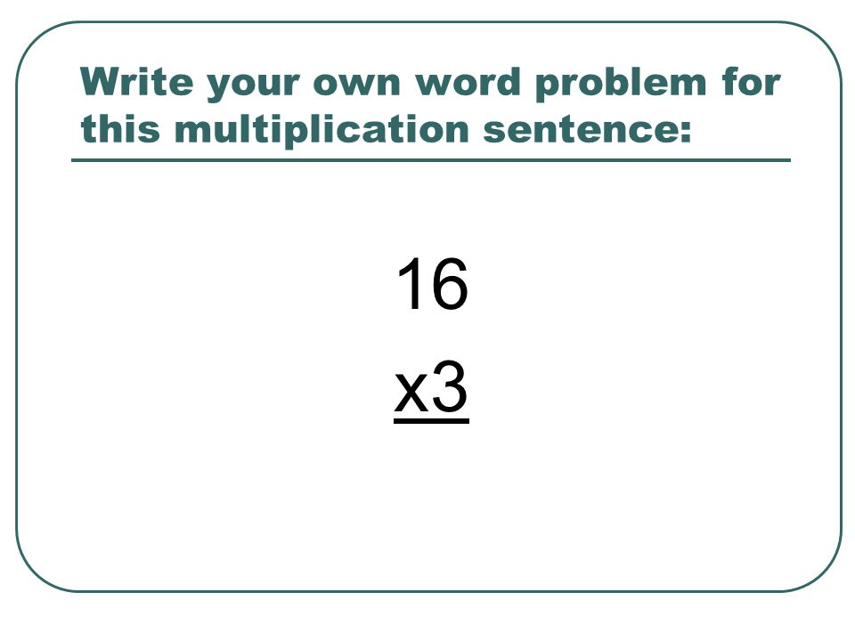 Write your own word problem for this multiplication sentence: 16 x3