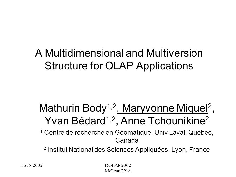 Nov 8 2002DOLAP 2002 McLean USA Purpose Handle evolutions in Multidimensional Structures Compare data into static structures Provide a new conceptual model Define evolution operators Give solutions and tools for implementation