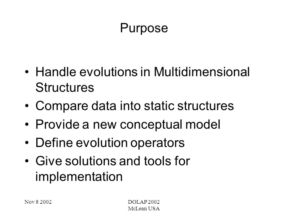 Nov 8 2002DOLAP 2002 McLean USA Architecture MultiVersion Data Warehouse OLAP MultiVersion CubeTemporal Data Warehouse -Extract the Structure Versions -Compute the transitive… of the Mapping relation -Mapping of data -Data Agregation -Multidimensional Indexation Implementation