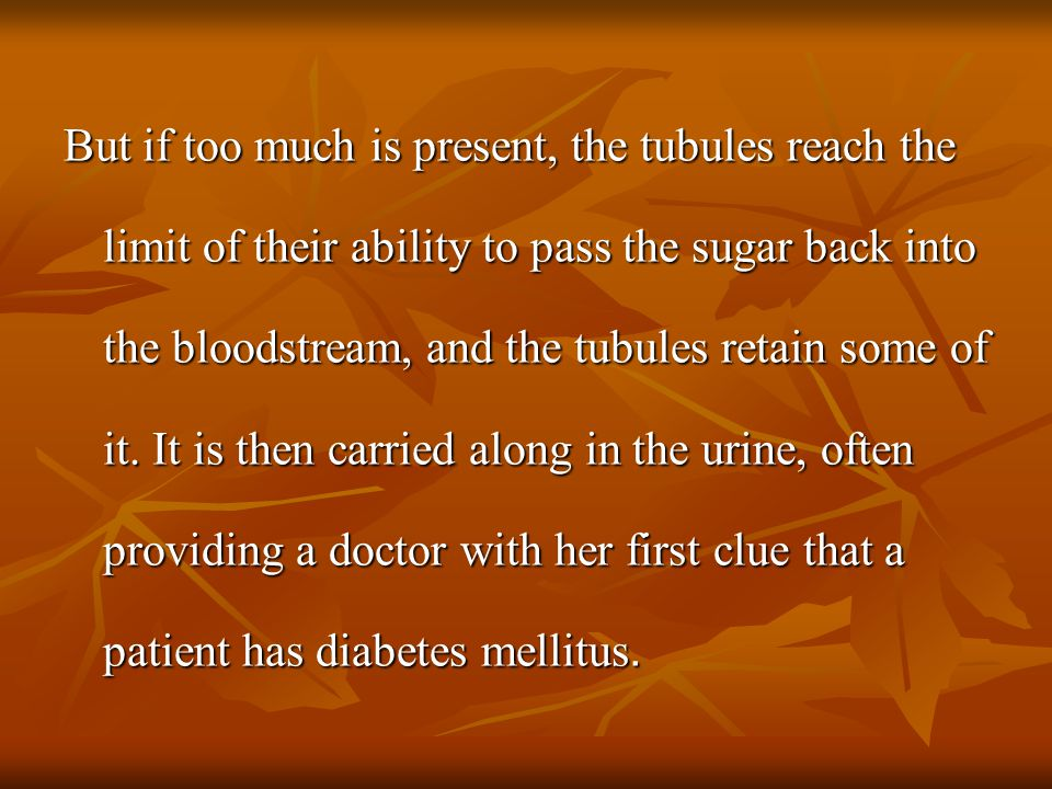 But if too much is present, the tubules reach the limit of their ability to pass the sugar back into the bloodstream, and the tubules retain some of i