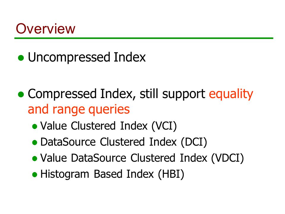 Overview l Uncompressed Index l Compressed Index, still support equality and range queries l Value Clustered Index (VCI) l DataSource Clustered Index (DCI) l Value DataSource Clustered Index (VDCI) l Histogram Based Index (HBI)