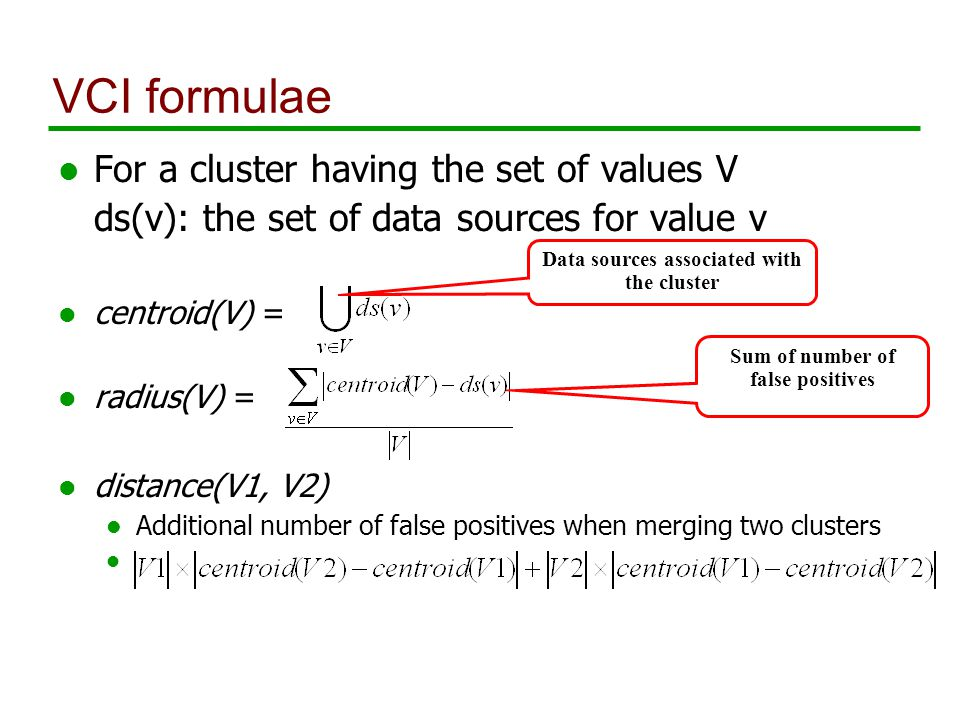 VCI formulae l For a cluster having the set of values V ds(v): the set of data sources for value v l centroid(V) = l radius(V) = distance(V1, V2) Additional number of false positives when merging two clusters l Data sources associated with the cluster Sum of number of false positives