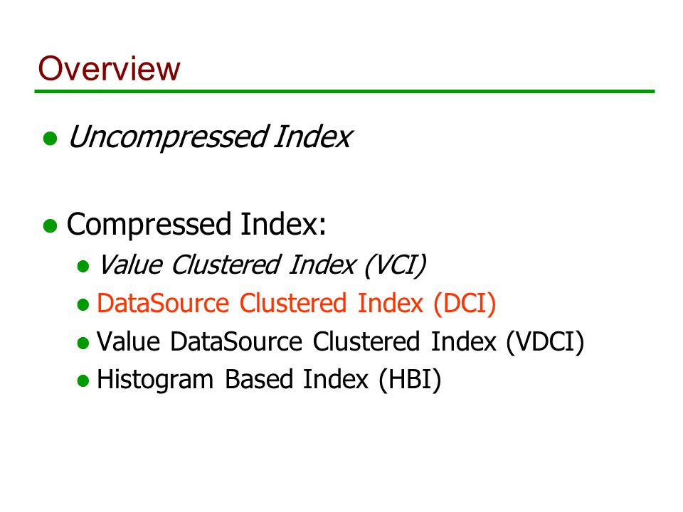 Overview l Uncompressed Index l Compressed Index: l Value Clustered Index (VCI) l DataSource Clustered Index (DCI) l Value DataSource Clustered Index (VDCI) l Histogram Based Index (HBI)