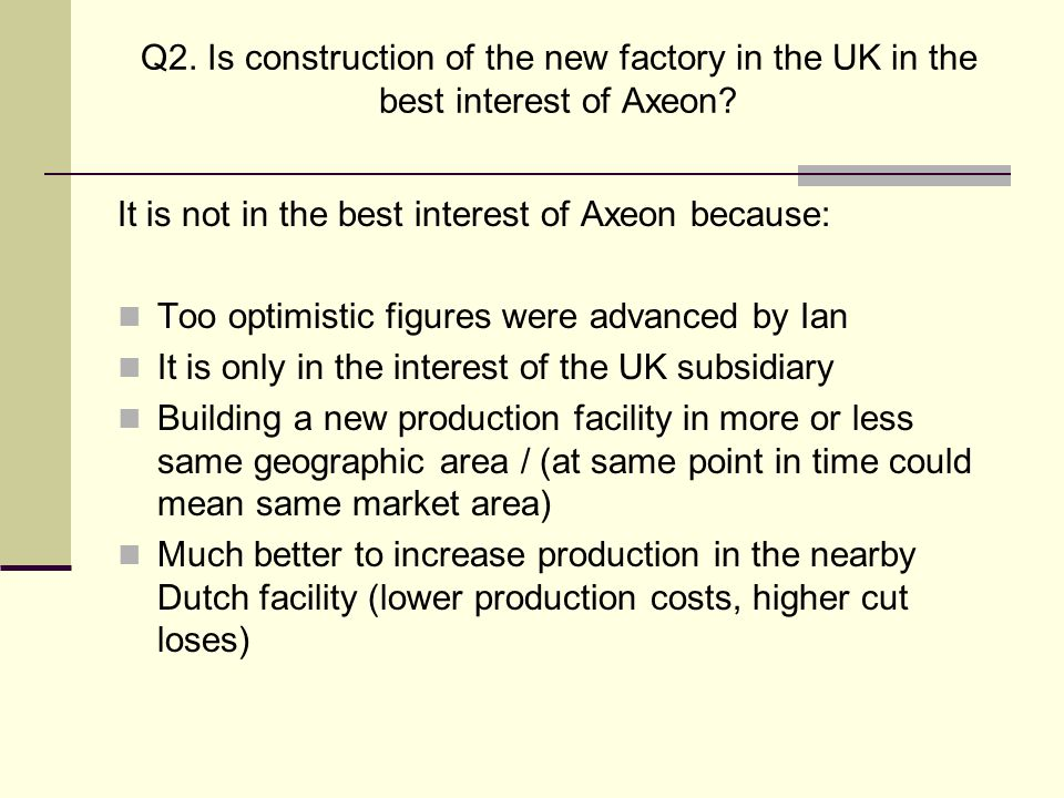 Q2. Is construction of the new factory in the UK in the best interest of Axeon? It is not in the best interest of Axeon because: Too optimistic figure