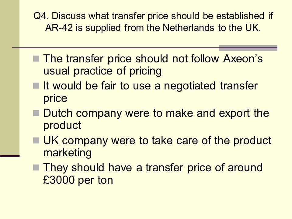 Q4. Discuss what transfer price should be established if AR-42 is supplied from the Netherlands to the UK. The transfer price should not follow Axeon'