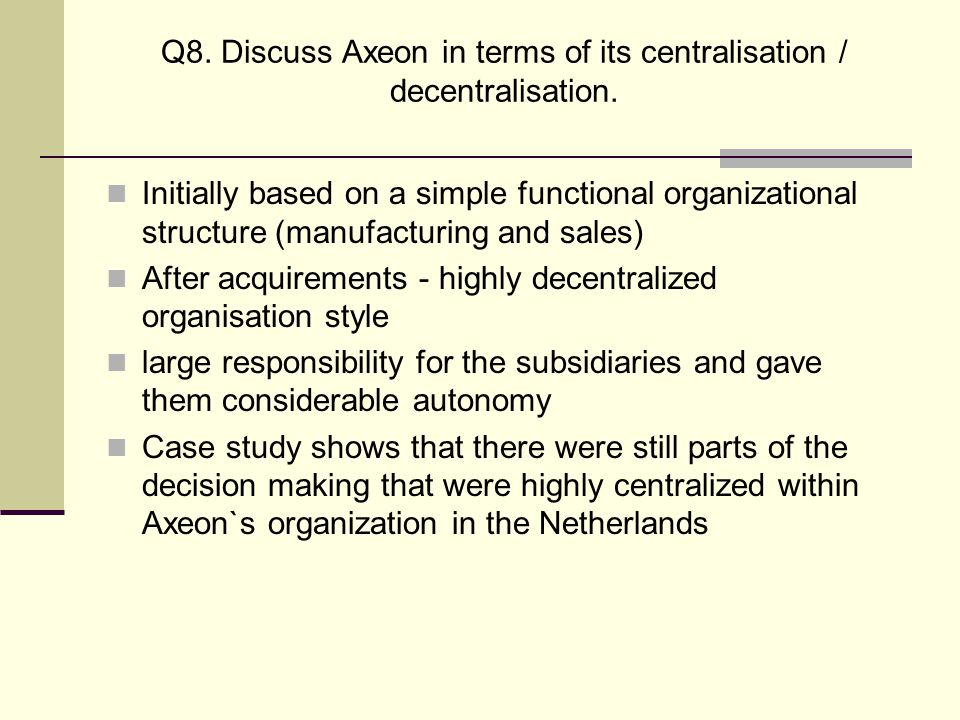Q8. Discuss Axeon in terms of its centralisation / decentralisation. Initially based on a simple functional organizational structure (manufacturing an