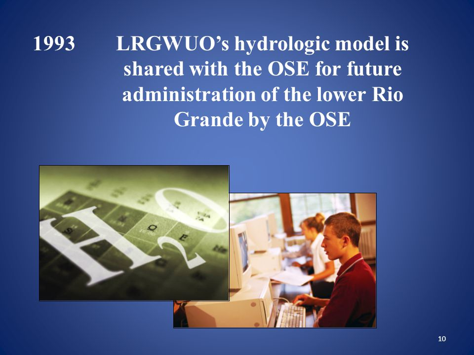 10 1993LRGWUO's hydrologic model is shared with the OSE for future administration of the lower Rio Grande by the OSE