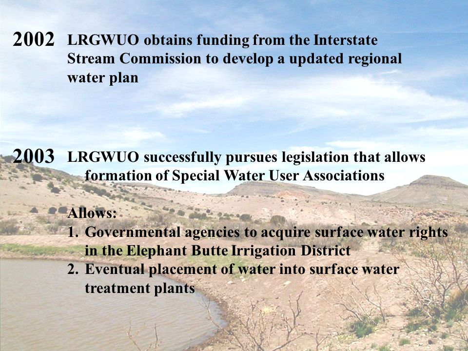12 LRGWUO successfully pursues legislation that allows formation of Special Water User Associations Allows: 1.Governmental agencies to acquire surface water rights in the Elephant Butte Irrigation District 2.Eventual placement of water into surface water treatment plants 2003 LRGWUO obtains funding from the Interstate Stream Commission to develop a updated regional water plan 2002