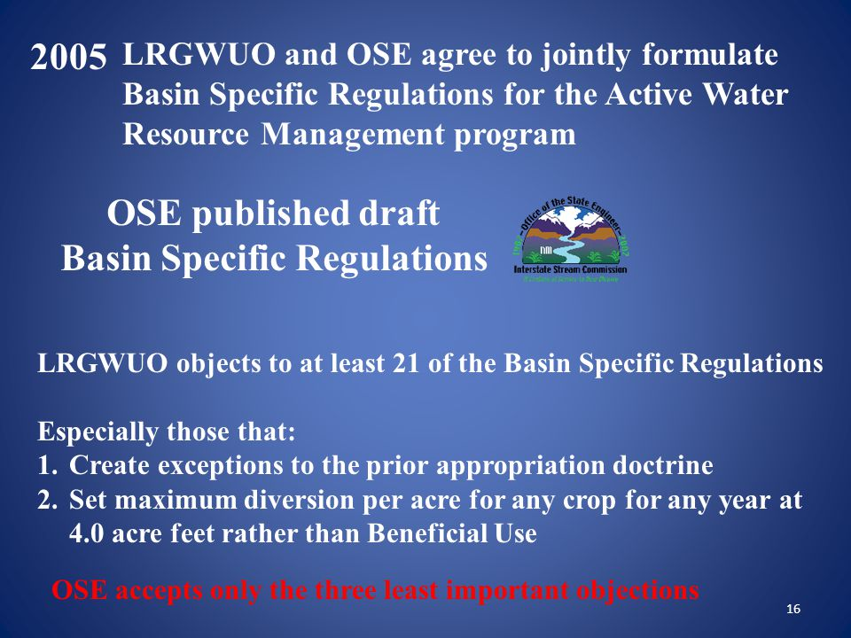16 2005 LRGWUO objects to at least 21 of the Basin Specific Regulations Especially those that: 1.Create exceptions to the prior appropriation doctrine 2.Set maximum diversion per acre for any crop for any year at 4.0 acre feet rather than Beneficial Use OSE accepts only the three least important objections LRGWUO and OSE agree to jointly formulate Basin Specific Regulations for the Active Water Resource Management program OSE published draft Basin Specific Regulations