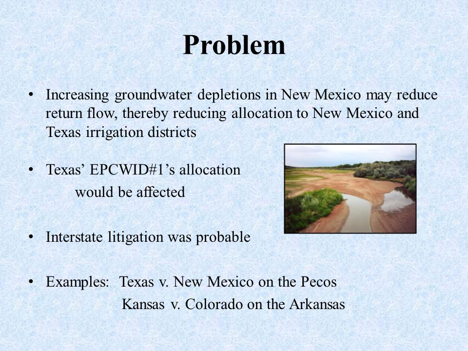 Problem Increasing groundwater depletions in New Mexico may reduce return flow, thereby reducing allocation to New Mexico and Texas irrigation districts Texas' EPCWID#1's allocation would be affected Interstate litigation was probable Examples: Texas v.