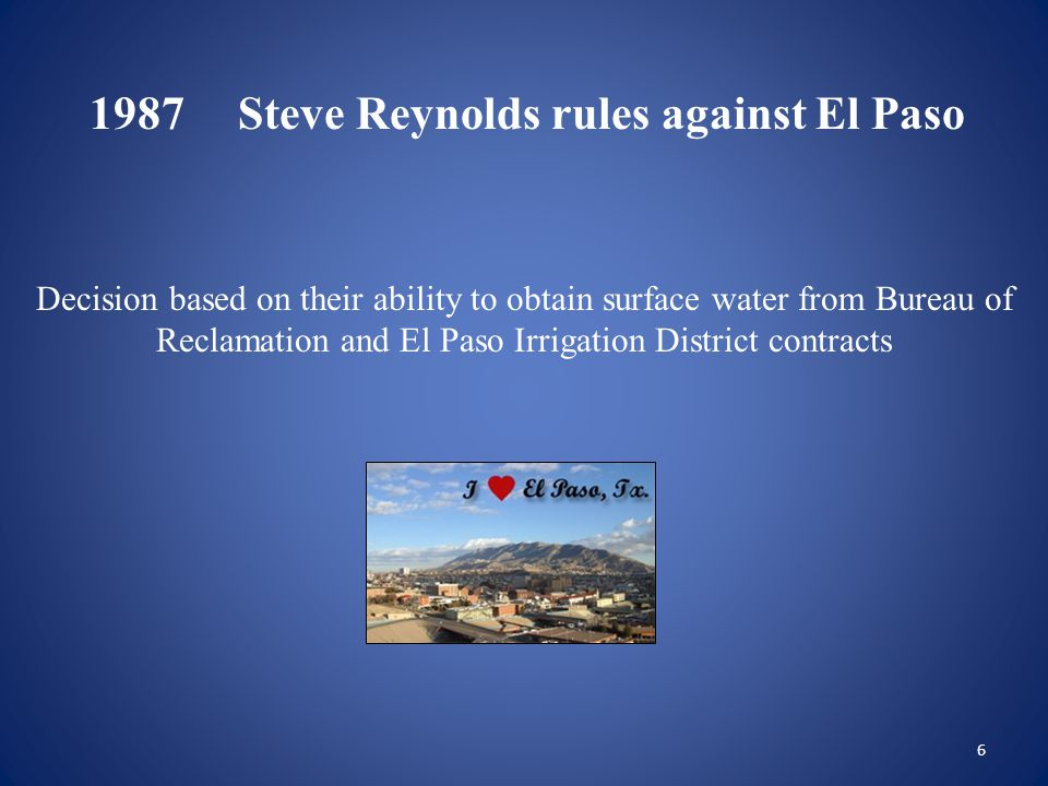 7 1988El Paso appeals State Engineer Steve Reynolds' ruling to state district court District Court dismisses case El Paso appealed to NM Court of Appeals, which ordered mediation Retired Judge Perez brokered a settlement with understanding that El Paso would look towards using Texas' Rio Grande Project water
