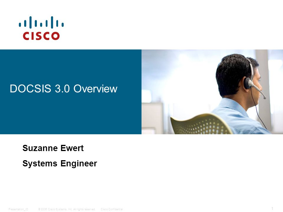 © 2006 Cisco Systems, Inc. All rights reserved.Cisco ConfidentialPresentation_ID 1 DOCSIS 3.0 Overview Suzanne Ewert Systems Engineer