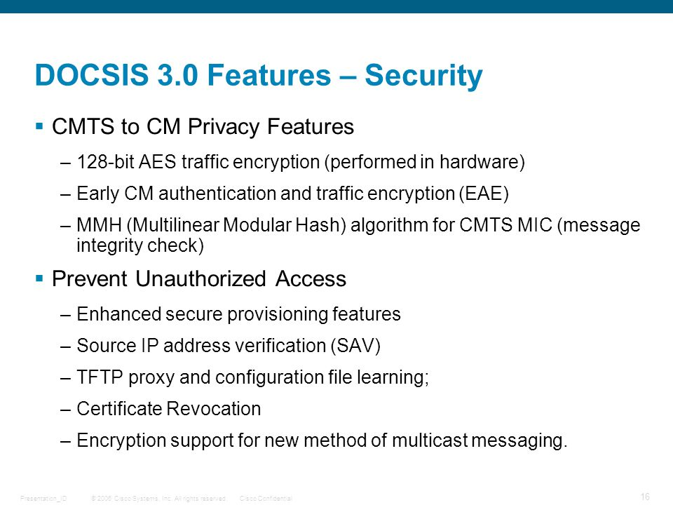 © 2006 Cisco Systems, Inc. All rights reserved.Cisco ConfidentialPresentation_ID 16 DOCSIS 3.0 Features – Security  CMTS to CM Privacy Features –128-
