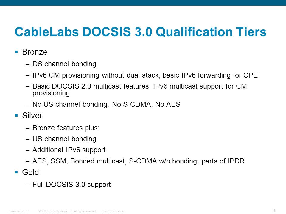 © 2006 Cisco Systems, Inc. All rights reserved.Cisco ConfidentialPresentation_ID 18 CableLabs DOCSIS 3.0 Qualification Tiers  Bronze –DS channel bond