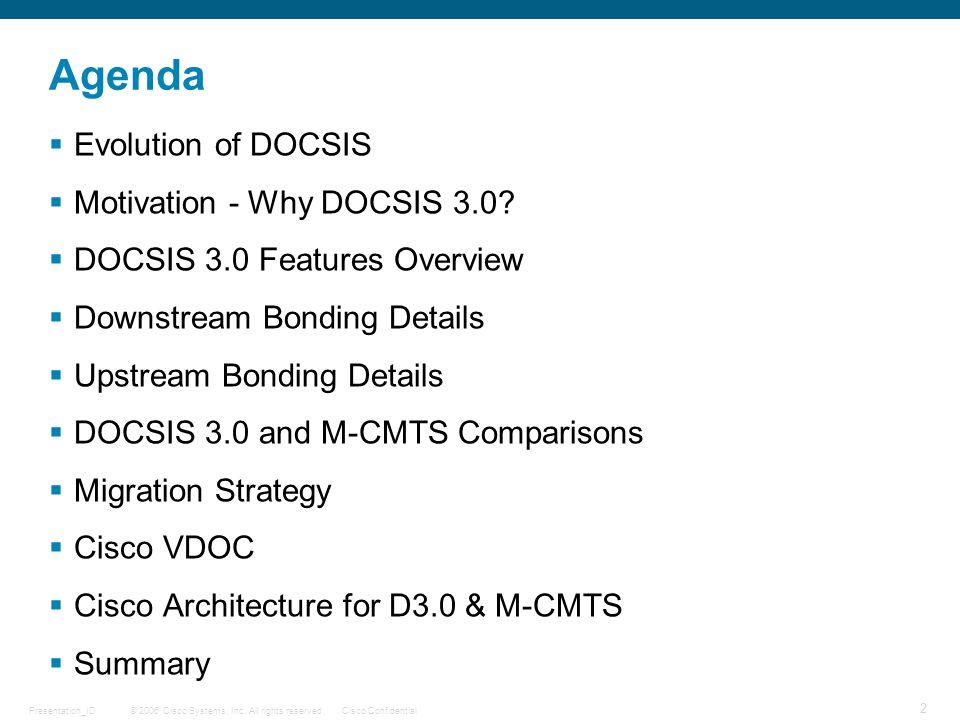 © 2006 Cisco Systems, Inc. All rights reserved.Cisco ConfidentialPresentation_ID 2 Agenda  Evolution of DOCSIS  Motivation - Why DOCSIS 3.0?  DOCSI
