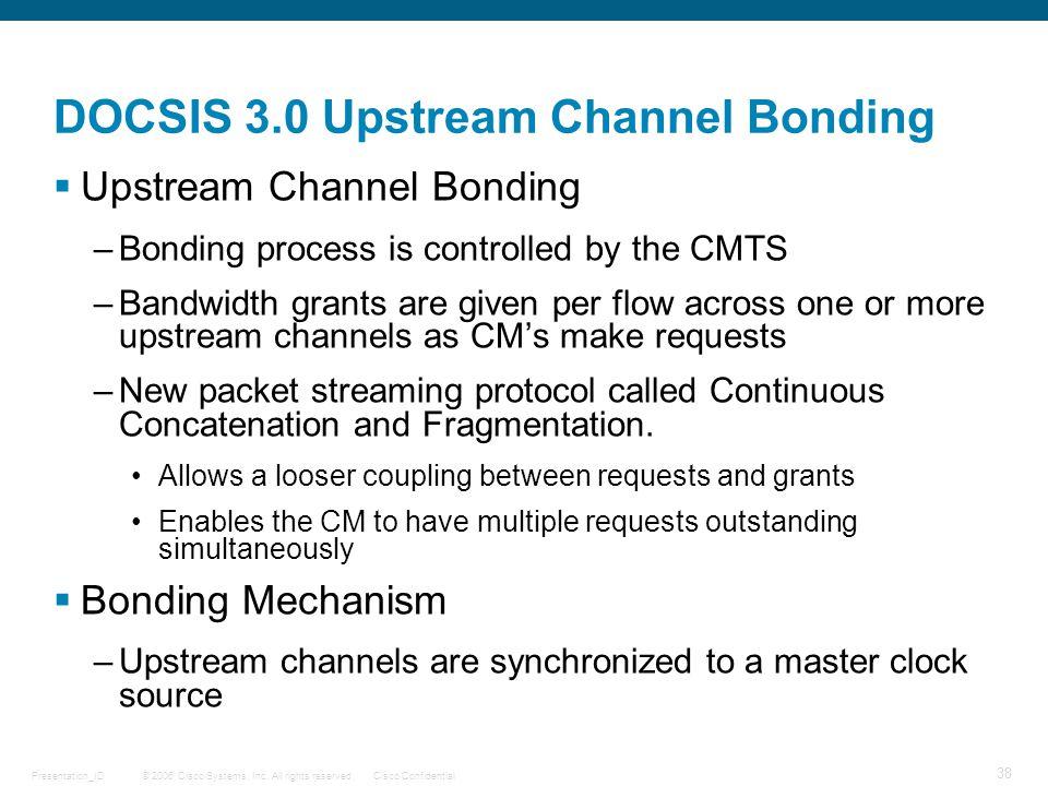 © 2006 Cisco Systems, Inc. All rights reserved.Cisco ConfidentialPresentation_ID 38 DOCSIS 3.0 Upstream Channel Bonding  Upstream Channel Bonding –Bo