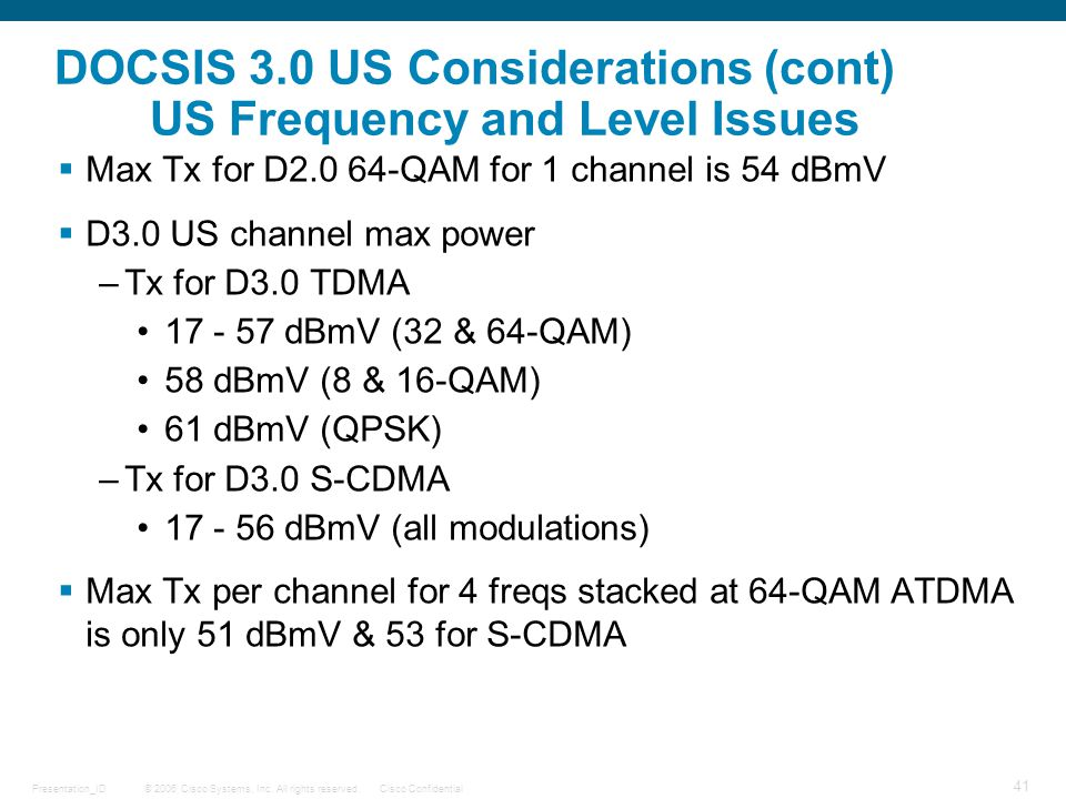 © 2006 Cisco Systems, Inc. All rights reserved.Cisco ConfidentialPresentation_ID 41 DOCSIS 3.0 US Considerations (cont) US Frequency and Level Issues