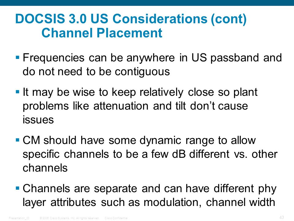 © 2006 Cisco Systems, Inc. All rights reserved.Cisco ConfidentialPresentation_ID 43 DOCSIS 3.0 US Considerations (cont) Channel Placement  Frequencie