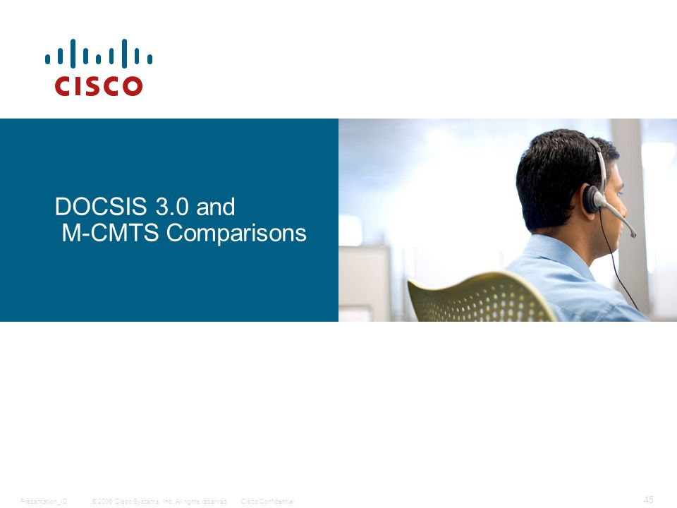 © 2006 Cisco Systems, Inc. All rights reserved.Cisco ConfidentialPresentation_ID 45 DOCSIS 3.0 and M-CMTS Comparisons