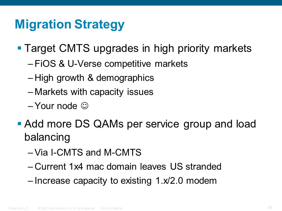 © 2006 Cisco Systems, Inc. All rights reserved.Cisco ConfidentialPresentation_ID 59 Migration Strategy  Target CMTS upgrades in high priority markets