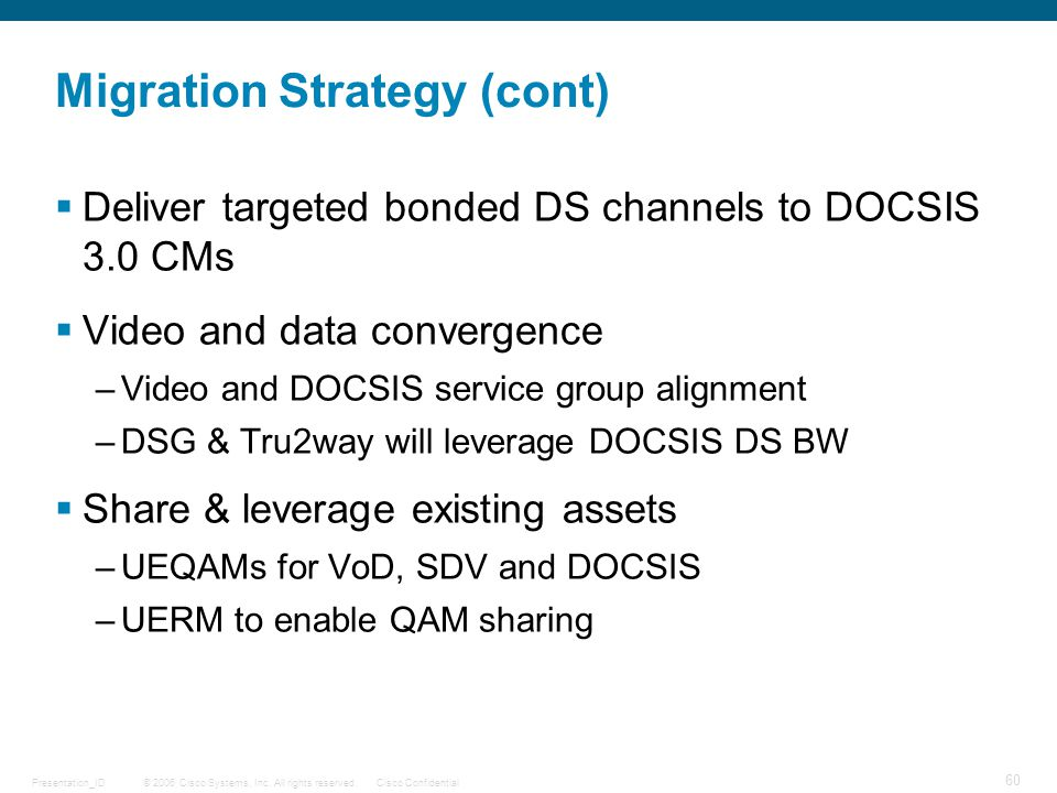 © 2006 Cisco Systems, Inc. All rights reserved.Cisco ConfidentialPresentation_ID 60 Migration Strategy (cont)  Deliver targeted bonded DS channels to