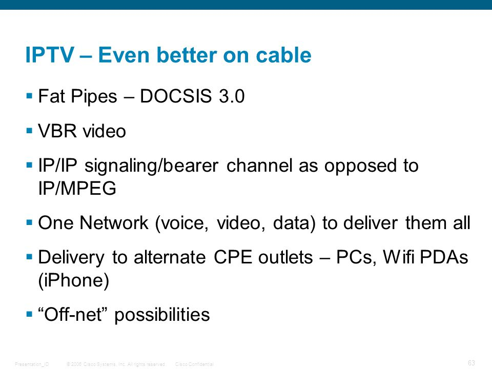 © 2006 Cisco Systems, Inc. All rights reserved.Cisco ConfidentialPresentation_ID 63 IPTV – Even better on cable  Fat Pipes – DOCSIS 3.0  VBR video 
