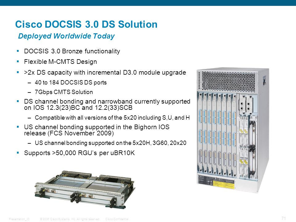 © 2006 Cisco Systems, Inc. All rights reserved.Cisco ConfidentialPresentation_ID 71 Cisco DOCSIS 3.0 DS Solution Deployed Worldwide Today  DOCSIS 3.0