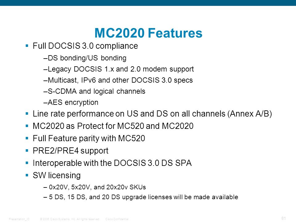 © 2006 Cisco Systems, Inc. All rights reserved.Cisco ConfidentialPresentation_ID 81 MC2020 Features  Full DOCSIS 3.0 compliance –DS bonding/US bondin