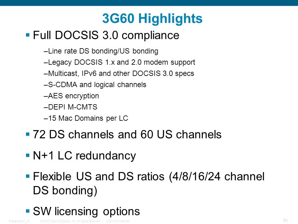© 2006 Cisco Systems, Inc. All rights reserved.Cisco ConfidentialPresentation_ID 84 3G60 Highlights  Full DOCSIS 3.0 compliance –Line rate DS bonding