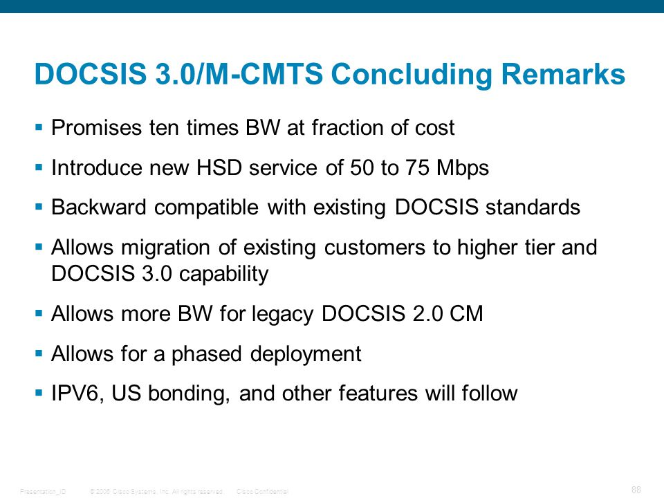 © 2006 Cisco Systems, Inc. All rights reserved.Cisco ConfidentialPresentation_ID 88 DOCSIS 3.0/M-CMTS Concluding Remarks  Promises ten times BW at fr