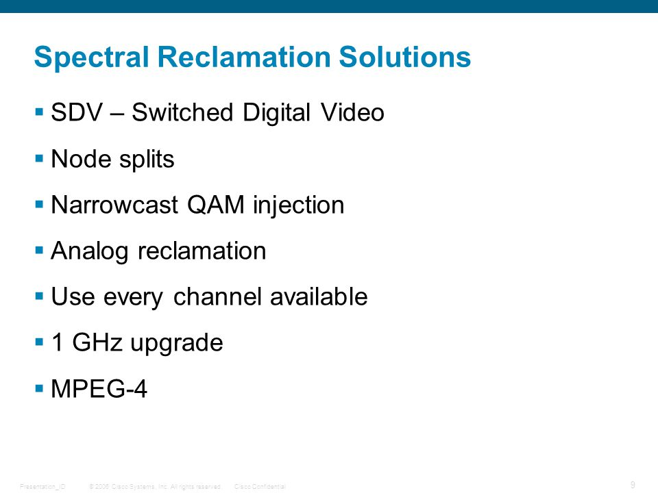 © 2006 Cisco Systems, Inc. All rights reserved.Cisco ConfidentialPresentation_ID 9 Spectral Reclamation Solutions  SDV – Switched Digital Video  Nod