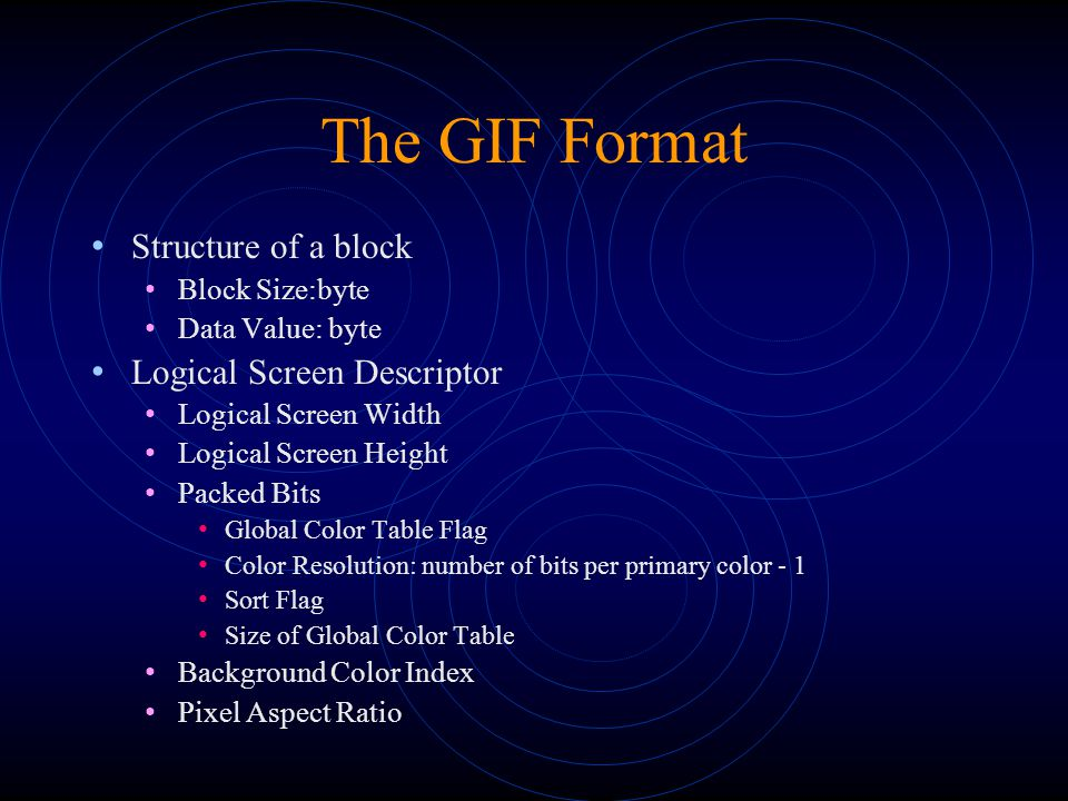 The GIF Format Structure of a block Block Size:byte Data Value: byte Logical Screen Descriptor Logical Screen Width Logical Screen Height Packed Bits Global Color Table Flag Color Resolution: number of bits per primary color - 1 Sort Flag Size of Global Color Table Background Color Index Pixel Aspect Ratio