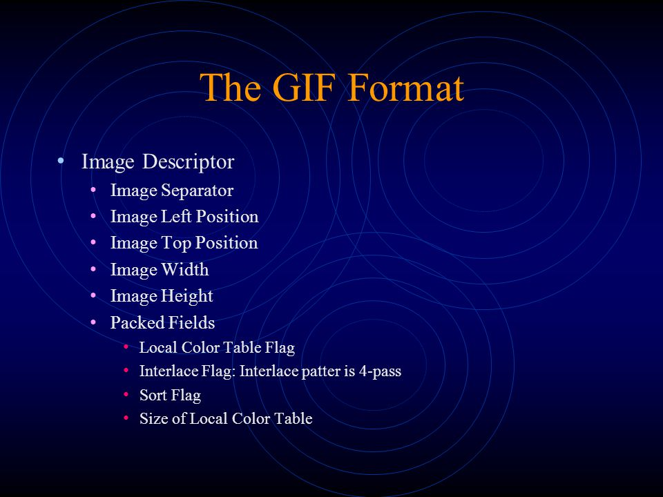 The GIF Format Image Descriptor Image Separator Image Left Position Image Top Position Image Width Image Height Packed Fields Local Color Table Flag Interlace Flag: Interlace patter is 4-pass Sort Flag Size of Local Color Table