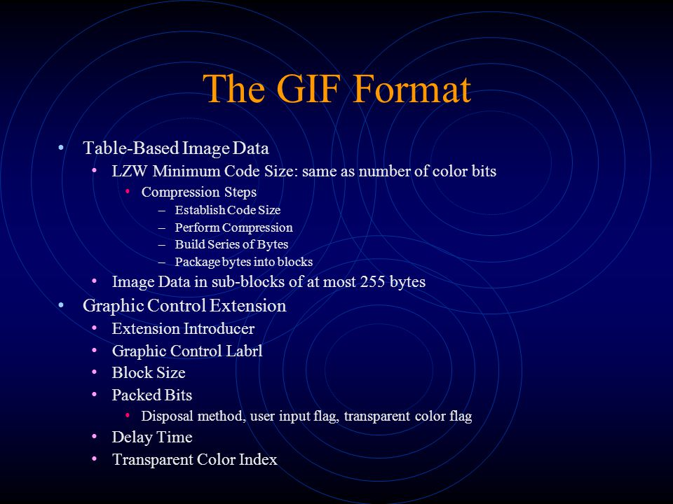The GIF Format Table-Based Image Data LZW Minimum Code Size: same as number of color bits Compression Steps –Establish Code Size –Perform Compression –Build Series of Bytes –Package bytes into blocks Image Data in sub-blocks of at most 255 bytes Graphic Control Extension Extension Introducer Graphic Control Labrl Block Size Packed Bits Disposal method, user input flag, transparent color flag Delay Time Transparent Color Index