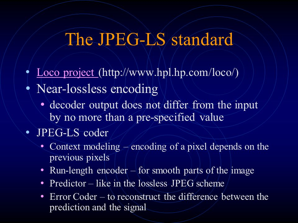 The JPEG-LS standard Context Model two probability models: flat areas and edge-areas compute d1=d-a, d2=a-c, d3=c-b quantize d1, d2, d3 to Q1, Q2, Q3 using thresholds T1, T2, T3.