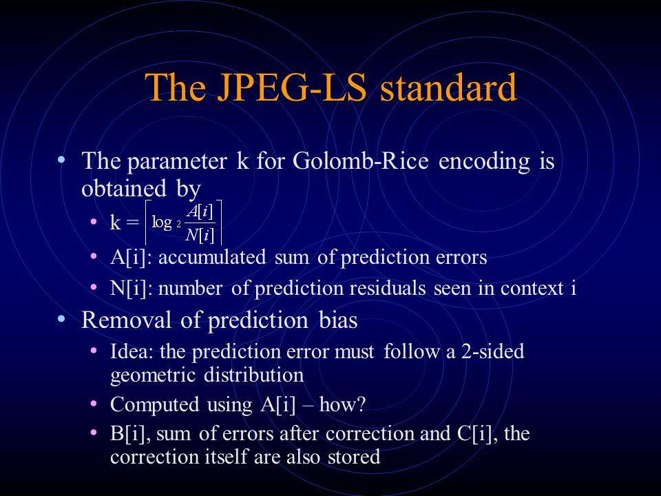 The JPEG-LS standard The parameter k for Golomb-Rice encoding is obtained by k = A[i]: accumulated sum of prediction errors N[i]: number of prediction residuals seen in context i Removal of prediction bias Idea: the prediction error must follow a 2-sided geometric distribution Computed using A[i] – how.