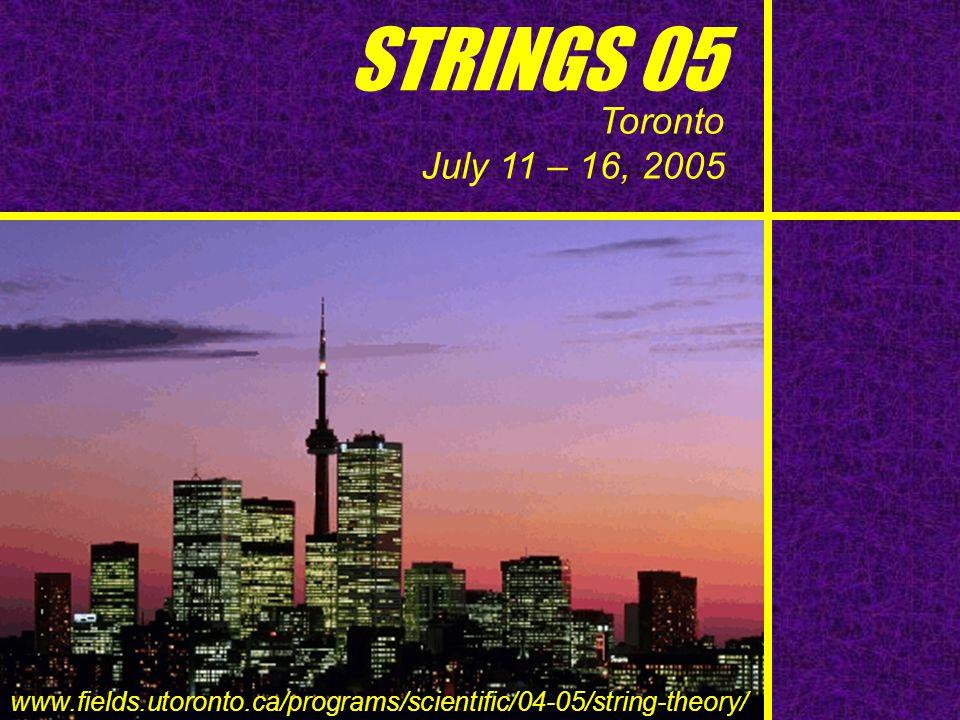 STRINGS 05 Toronto July 11 – 16, 2005 www.fields.utoronto.ca/programs/scientific/04-05/string-theory/