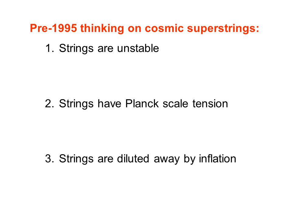 Pre-1995 thinking on cosmic superstrings: 1. Strings are unstable 2. Strings have Planck scale tension 3. Strings are diluted away by inflation