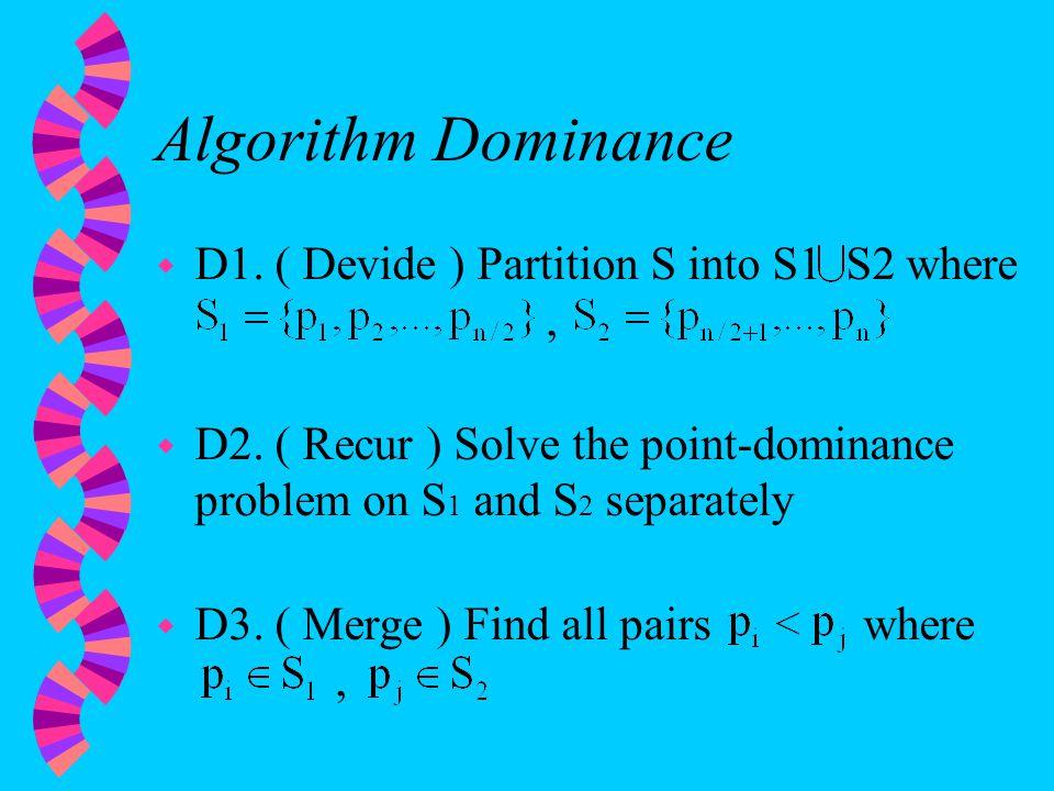Algorithm Dominance w D1. ( Devide ) Partition S into S1 S2 where, w D2.