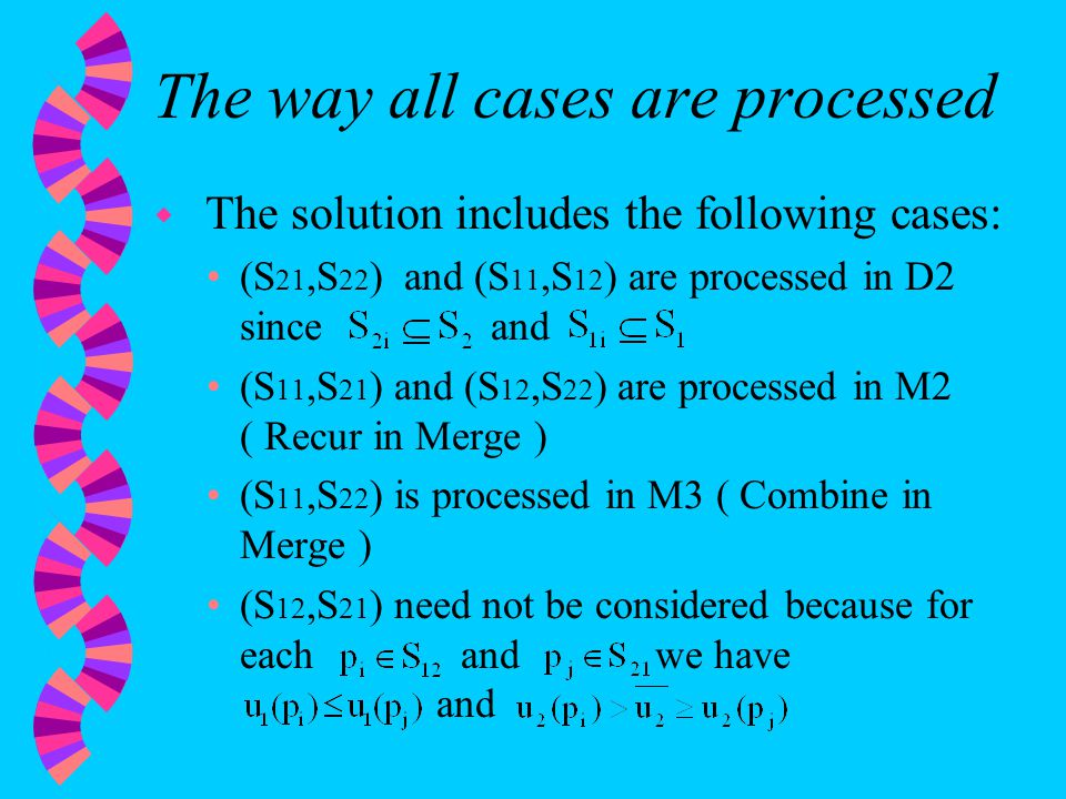 The way all cases are processed w The solution includes the following cases: (S 21,S 22 ) and (S 11,S 12 ) are processed in D2 since and (S 11,S 21 ) and (S 12,S 22 ) are processed in M2 ( Recur in Merge ) (S 11,S 22 ) is processed in M3 ( Combine in Merge ) (S 12,S 21 ) need not be considered because for each and we have and