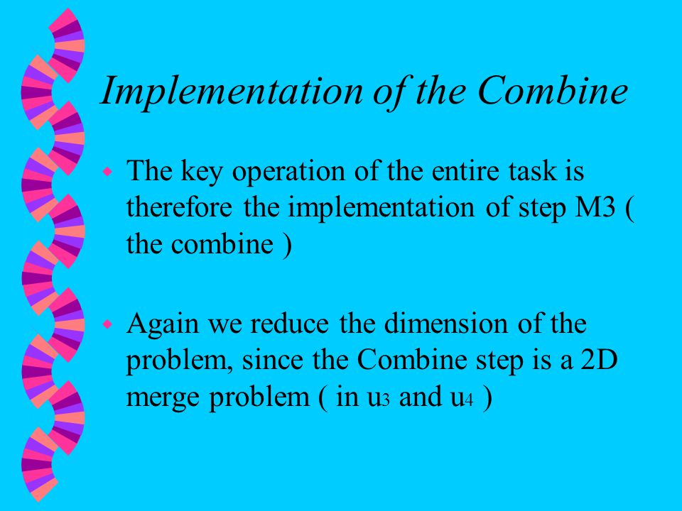 Implementation of the Combine w The key operation of the entire task is therefore the implementation of step M3 ( the combine ) w Again we reduce the dimension of the problem, since the Combine step is a 2D merge problem ( in u 3 and u 4 )